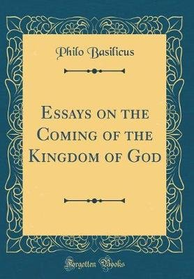 Essays on the Coming of the Kingdom of God (Classic Reprint) (Hardcover): Philo Basilicus
