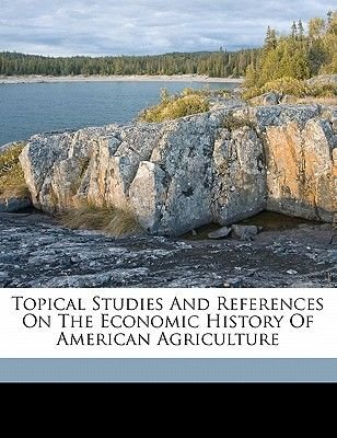 Topical Studies and References on the Economic History of American Agriculture (Paperback): Louis Bernard 1879 Schmidt
