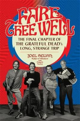 Fare Thee Well - The Final Chapter of the Grateful Dead's Long, Strange Trip (Hardcover): Joel Selvin