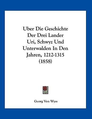 Uber Die Geschichte Der Drei Lander Uri, Schwyz Und Unterwalden in Den Jahren, 1212-1315 (1858) (German, Paperback): Georg Von...