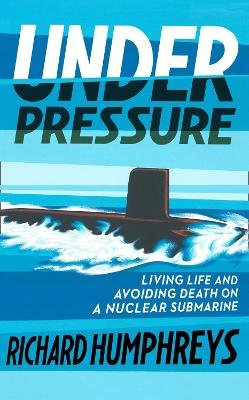 Under Pressure - Living Life and Avoiding Death on a Nuclear Submarine (Hardcover): Richard Humphreys