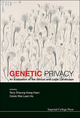 Genetic Privacy: An Evaluation Of The Ethical And Legal Landscape (Hardcover, New): Terry Sheung-Hung Kaan, Calvin Wai-Loon Ho
