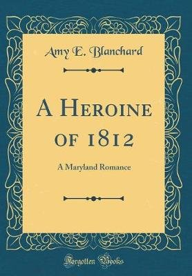 A Heroine of 1812 - A Maryland Romance (Classic Reprint) (Hardcover): Amy E. Blanchard