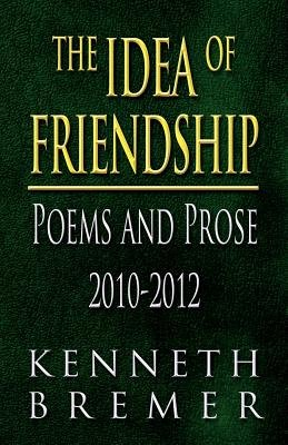 The Idea of Friendship - Poems and Prose 2010-2012 (Paperback): Kenneth Bremer