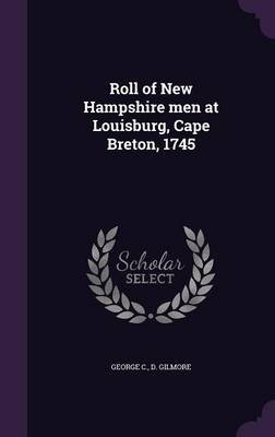 Roll of New Hampshire Men at Louisburg, Cape Breton, 1745 (Hardcover): George C. D Gilmore