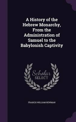 A History of the Hebrew Monarchy, from the Administration of Samuel to the Babylonish Captivity (Hardcover): Francis William...