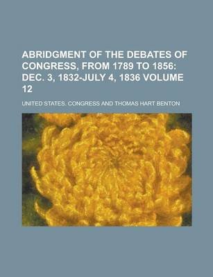 Abridgment of the Debates of Congress, from 1789 to 1856 Volume 12 (Paperback): Us Government, United States Congress