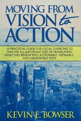 Moving from Vision to Action - A Practical Guide for Local Churches to Take the All-Important Step of Translating What They...