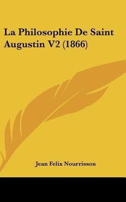 La Philosophie de Saint Augustin V2 (1866) (English, French, Hardcover): Jean Felix Nourrisson