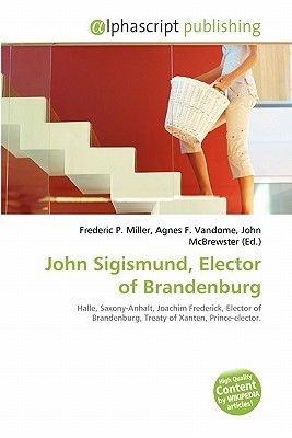 John Sigismund, Elector of Brandenburg (Paperback): Frederic P. Miller, Agnes F. Vandome, John McBrewster