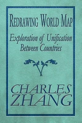 Redrawing World Map - Exploration of Unification Between Countries (Paperback): Charles Zhang