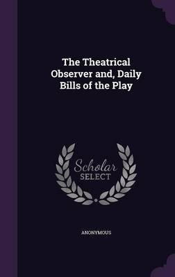The Theatrical Observer And, Daily Bills of the Play (Hardcover): Anonymous