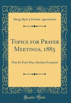 Topics for Prayer Meetings, 1885 - One for Each Day, Sundays Excepted (Classic Reprint) (Hardcover): Young Men Associations