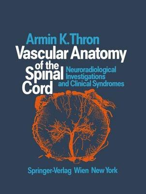 Vascular Anatomy of the Spinal Cord - Neuroradiological Investigations and Clinical Syndromes (Hardcover): Armin K. Thron