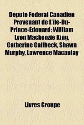 Dput Fdral Canadien Provenant de L'Le-Du-Prince-Douard - William Lyon MacKenzie King, Catherine Callbeck, Shawn Murphy,...