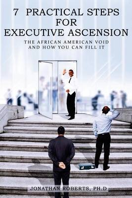 7 Practical Steps for Executive Ascension - The African American Void and How You Can Fill It (Paperback): Ph D Jonathan Roberts