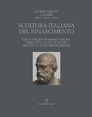 Giorgio Baratti Gallerie. Scultura Italiana del Rinascimento - Statue E Rilievi in Marmo E Pietra, Terracotta, Stucco E Legno,...