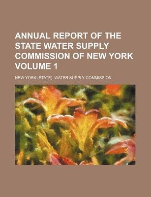 Annual Report of the State Water Supply Commission of New York Volume 1 (Paperback): New York Water Supply Commission
