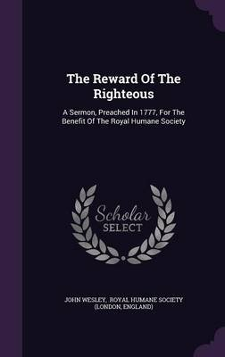 The Reward of the Righteous - A Sermon, Preached in 1777, for the Benefit of the Royal Humane Society (Hardcover): John Wesley,...