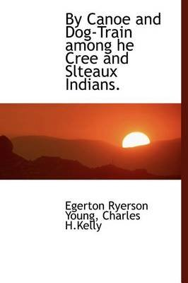 By Canoe and Dog-Train Among He Cree and Slteaux Indians. (Hardcover): Egerton Ryerson Young
