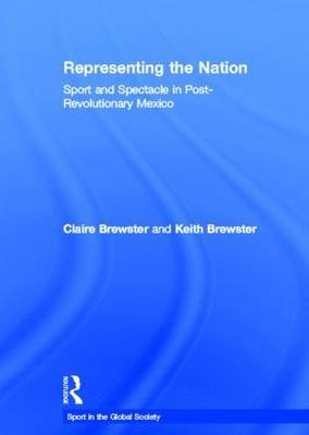 Representing the Nation - Sport and Spectacle in Post-revolutionary Mexico (Hardcover): Claire Brewster, Keith Brewster