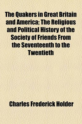 The Quakers in Great Britain and America; The Religious and Political History of the Society of Friends from the Seventeenth to...