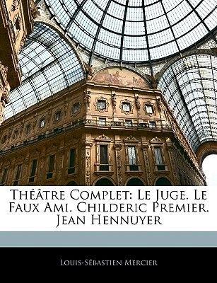 Thatre Complet - Le Juge. Le Faux Ami. Childeric Premier. Jean Hennuyer (English, French, Paperback): Louis-Sebastien Mercier