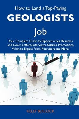 How to Land a Top-Paying Geologists Job - Your Complete Guide to Opportunities, Resumes and Cover Letters, Interviews,...