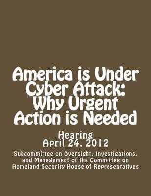 America Is Under Cyber Attack - Why Urgent Action Is Needed (Paperback): Investigation Subcommittee on Oversight