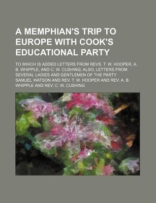 A Memphian's Trip to Europe with Cook's Educational Party; To Which Is Added Letters from Revs. T. W. Hooper, A. B....