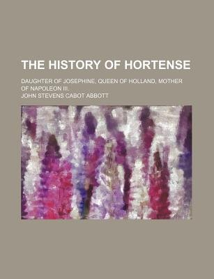 The History of Hortense; Daughter of Josephine, Queen of Holland, Mother of Napoleon III. (Paperback): John Stevens Cabot Abbott