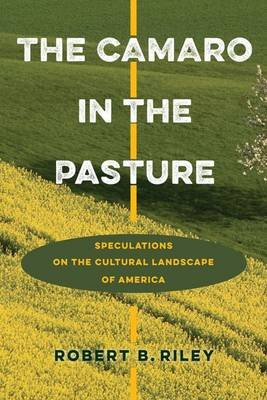 The Camaro in the Pasture - Speculations on the Cultural Landscape of America (Hardcover): Robert B. Riley