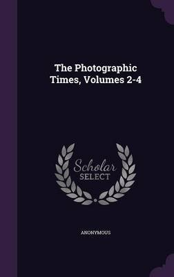 The Photographic Times, Volumes 2-4 (Hardcover): Anonymous