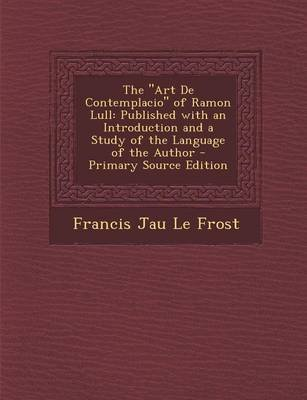 The Art de Contemplacio of Ramon Lull - Published with an Introduction and a Study of the Language of the Author (Paperback):...