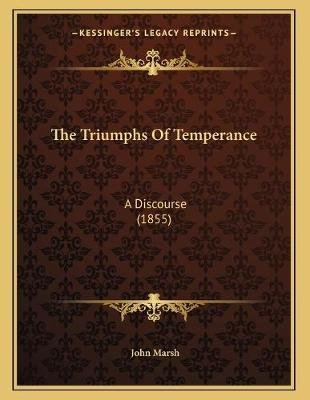 The Triumphs Of Temperance - A Discourse (1855) (Paperback): John Marsh