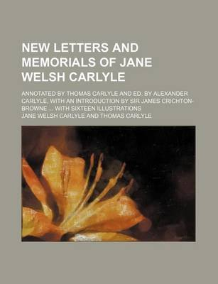 New Letters and Memorials of Jane Welsh Carlyle (Volume 2); Annotated by Thomas Carlyle and Ed. by Alexander Carlyle, with an...