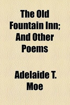 The Old Fountain Inn; And Other Poems (Paperback): Adelaide T. Moe