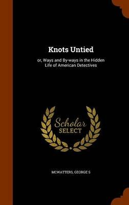 Knots Untied - Or, Ways and By-Ways in the Hidden Life of American Detectives (Hardcover): McWatters George S