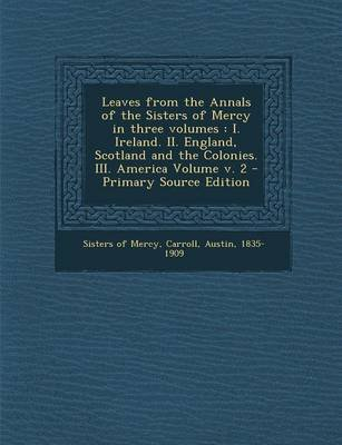 Leaves from the Annals of the Sisters of Mercy in Three Volumes - I. Ireland. II. England, Scotland and the Colonies. III....