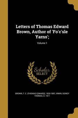 Letters of Thomas Edward Brown, Author of 'Fo'c'sle Yarns';; Volume 1 (Paperback): T E (Thomas Edward)...