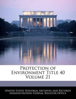 Protection of Environment Title 40 Volume 21 (Paperback): United States National Archives and Reco