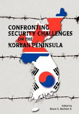 Confronting Security Challenges on the Korean Peninsula (Paperback): Bruce E. Bechtol