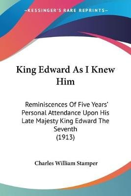King Edward As I Knew Him - Reminiscences Of Five Years' Personal Attendance Upon His Late Majesty King Edward The Seventh...