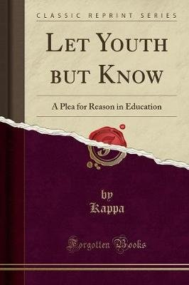Let Youth But Know - A Plea for Reason in Education (Classic Reprint) (Paperback): Kappa Kappa
