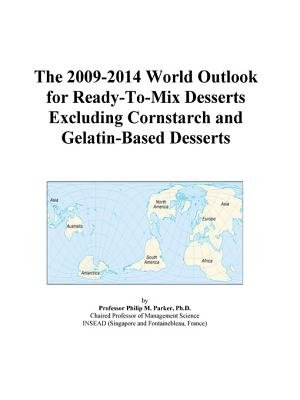 The 2009-2014 World Outlook for Ready-To-Mix Desserts Excluding Cornstarch and Gelatin-Based Desserts (Electronic book text):...