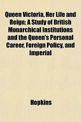 Queen Victoria, Her Life and Reign; A Study of British Monarchical Institutions and the Queen's Personal Career, Foreign...