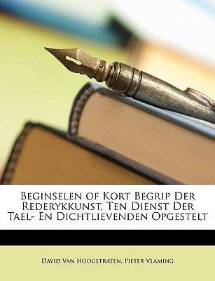 Beginselen of Kort Begrip Der Rederykkunst, Ten Dienst Der Tael- En Dichtlievenden Opgestelt (Dutch, English, Paperback): David...