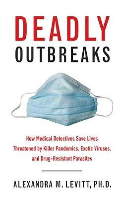 Deadly Outbreaks - How Medical Detectives Save Lives Threatened by Killer Pandemics, Exotic Viruses, and Drug-Resistant...