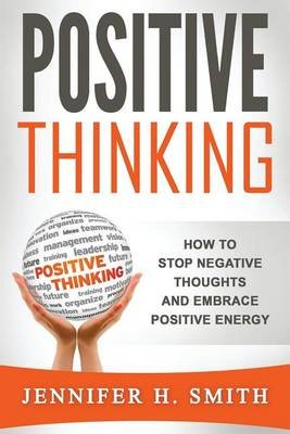 Positive Thinking - How to Stop Negative Thoughts and Embrace Positive Energy (Paperback): Jennifer H Smith