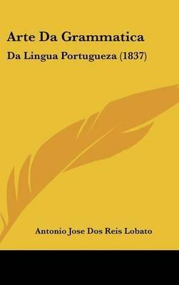 Arte Da Grammatica - Da Lingua Portugueza (1837) (English, Portuguese, Hardcover): Antonio Jose dos Reis Lobato